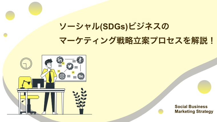 ソーシャル(SDGs)ビジネスのマーケティング戦略立案プロセスを解説!